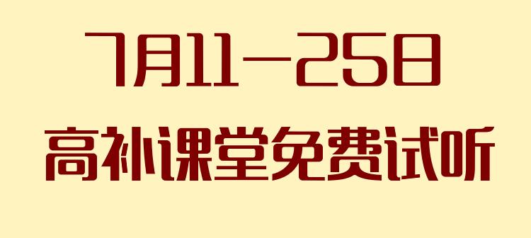 """""""高补""""7月11-25日免费试听课,全国名师等你来"""